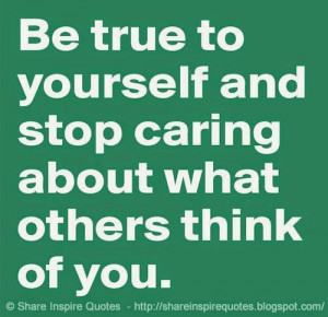 Be true to yourself and stop caring what others think of you | Share ...
