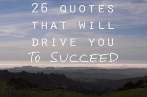 26 Quotes That Will Drive You to Succeed