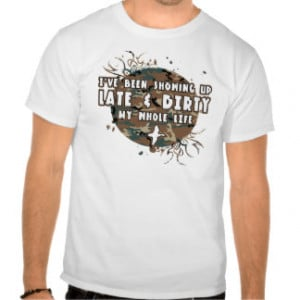 Late And Dirty My Whole Life Tees
