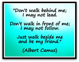 Don't walk behind me; I may not lead. Don't walk in front of me; I ...