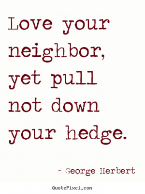 Love quotes - Love your neighbor, yet pull not down your hedge.