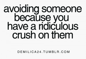 Avoiding someone because you have a ridiculous crush on them.