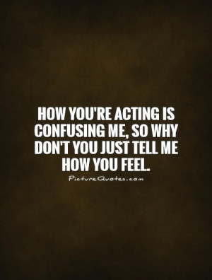 ... re acting is confusing me, so why don't you just tell me how you feel