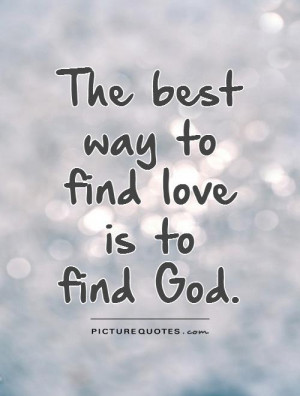 The best way to find love is to find God Picture Quote #1