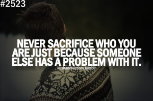 Never Sacrifice Who You Are Just Because Someone Else HAs A Problem ...