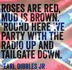 Roses are Red Mud is Brown round here we party with the radio up and ...