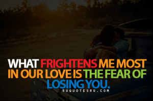 ... Frightens Me Most In our Love Is The Fear Of Losing You ~ Life Quote