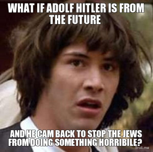 WHAT IF ADOLF HITLER IS FROM THE FUTURE, AND HE CAM BACK TO STOP THE ...