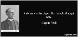It always was the biggest fish I caught that got away. - Eugene Field