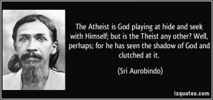 The Atheist is God playing at hide and seek with Himself; but is the ...