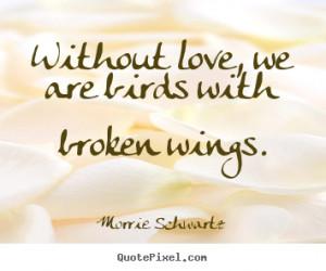 ... .com/without-love-we-are-birds-with-broken-wings-morrie-schwartz