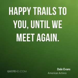 Happy trails to you, until we meet again.
