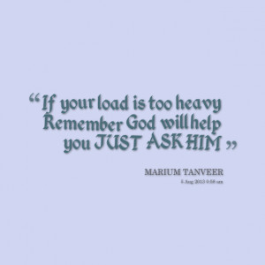 ... : if your load is too heavy remember god will help you just ask him
