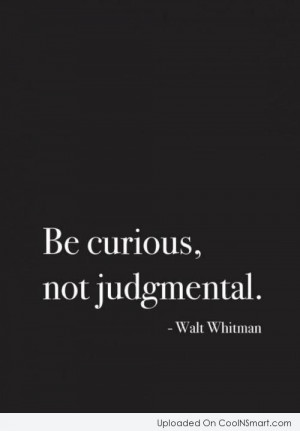 Judgement Quote: Be curious, not judgmental. – Walt Whitman