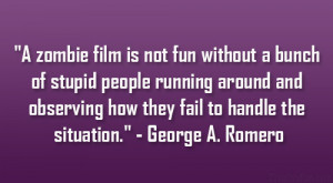 zombie film is not fun without a bunch of stupid people running ...