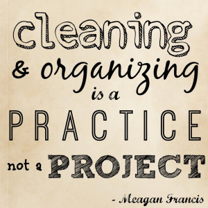 cleaning and organizing is a practice, not a project