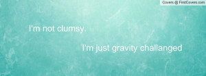 not clumsy. i'm just gravity challanged , Pictures