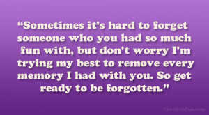 ... to forget someone who you had so much fun with but don t worry i m