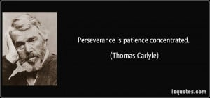 Perseverance is patience concentrated. - Thomas Carlyle