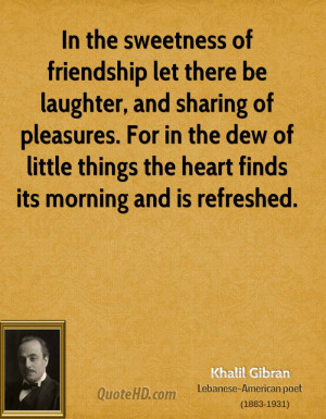 In the sweetness of friendship let there be laughter, and sharing of ...