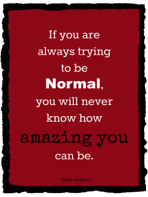 Love this quote – why be normal, when you can be amazing?