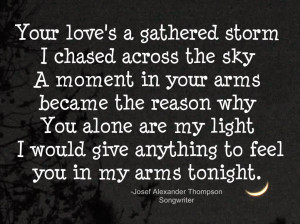 love's a gathered storm I chased across the sky A moment in your arms ...