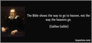 ... the way to go to heaven, not the way the heavens go. - Galileo Galilei