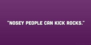 "Nosey people can kick rocks."""