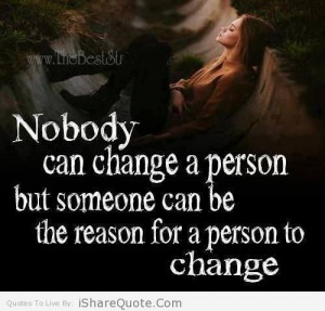 Nobody can change a person but someone…