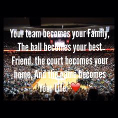 Your team is your family, the ball is your best friend , the court is ...