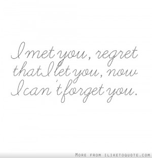 met you, regret that I let you, now I can't forget you.