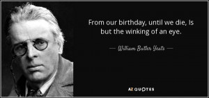 ... , until we die, Is but the winking of an eye. - William Butler Yeats