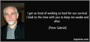 get so tired of working so hard for our survival I look to the time ...