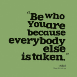 Be who You are because everybody else is taken.