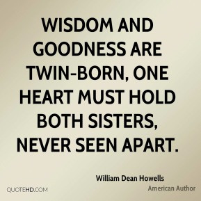 Wisdom and goodness are twin-born, one heart must hold both sisters ...