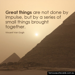 Great things are not done by impulse, but by a series of small things ...