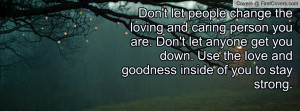 Don't let people change the loving and caring person you are. Don't ...