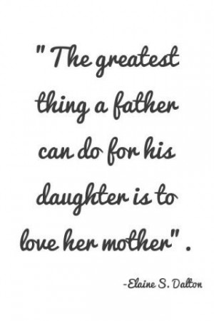 "... Father Can do for his daughter is to love her mother"" ~ Father Quote"