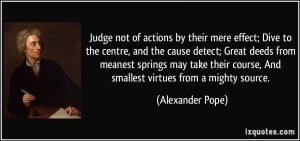 not of actions by their mere effect; Dive to the centre, and the cause ...