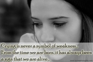 Nice Quotes-Thoughts-Crying-Weakness-Born-Alive-Best-Great