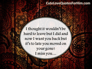 ... want you back but it's to late you moved on your gone! I miss you