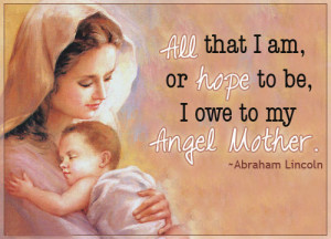 ... that I am, or hope to be, I owe to my Angel Mother.