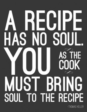 """... as the cook must bring soul to the recipe."""" ~ Thomas Keller #quote"""