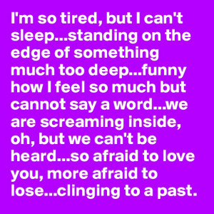 so tired, but I can't sleep…standing on the edge of ...