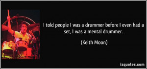 ... drummer before I even had a set, I was a mental drummer. - Keith Moon