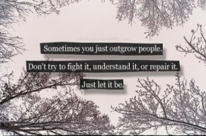 Sometimes you just outgrow people. Don't try to fight it, understand ...