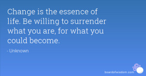 Change is the essence of life. Be willing to surrender what you are ...