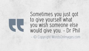 ... yourself what you wish someone else would give you. dr phil quotes