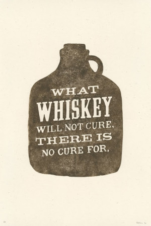What whiskey will not cure, there is no cure for.