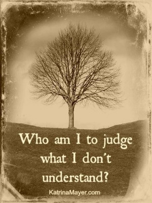 Who am I to judge what I don't understand.